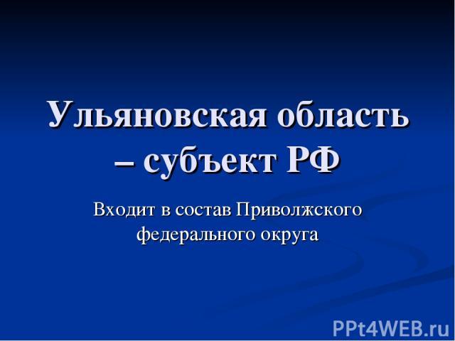 Ульяновская область – субъект РФ Входит в состав Приволжского федерального округа