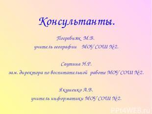 Консультанты. Погребняк М.В. учитель географии МОУ СОШ № 2. Саутина Н.Р. зам. ди