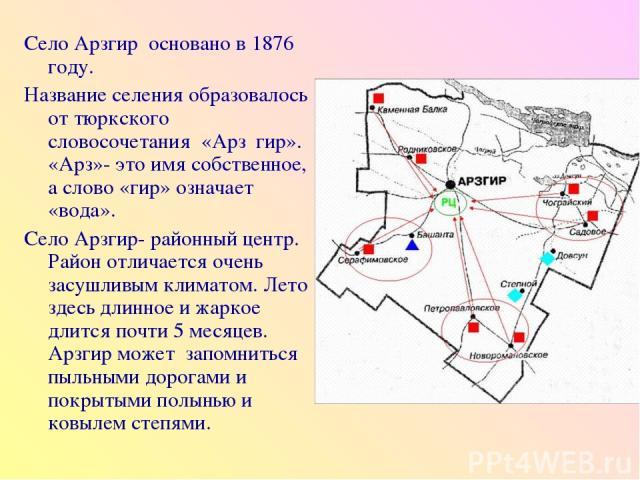 Село Арзгир основано в 1876 году. Название селения образовалось от тюркского словосочетания «Арз гир». «Арз»- это имя собственное, а слово «гир» означает «вода». Село Арзгир- районный центр. Район отличается очень засушливым климатом. Лето здесь дли…