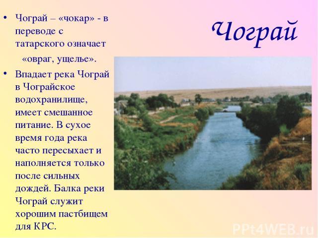 Чограй Чограй – «чокар» - в переводе с татарского означает «овраг, ущелье». Впадает река Чограй в Чограйское водохранилище, имеет смешанное питание. В сухое время года река часто пересыхает и наполняется только после сильных дождей. Балка реки Чогра…