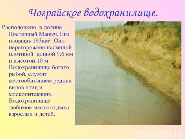 Чограйское водохранилище. Расположено в долине Восточный Маныч. Его площадь 193км2. .Оно перегорожено насыпной плотиной длиной 9,6 км и высотой 10 м. Водохранилище богато рыбой, служит местообитанием редких видов птиц и млекопитающих. Водохранилище …