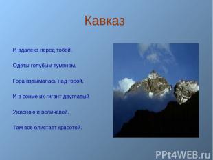 Кавказ И вдалеке перед тобой, Одеты голубым туманом, Гора вздымалась над горой,