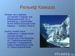 Рельеф Кавказа Осевую часть Кавказа составляют Главный, или Водораздельный, хр.