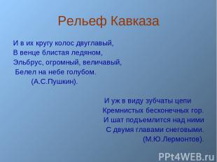 Рельеф Кавказа И в их кругу колос двуглавый, В венце блистая ледяном, Эльбрус, о