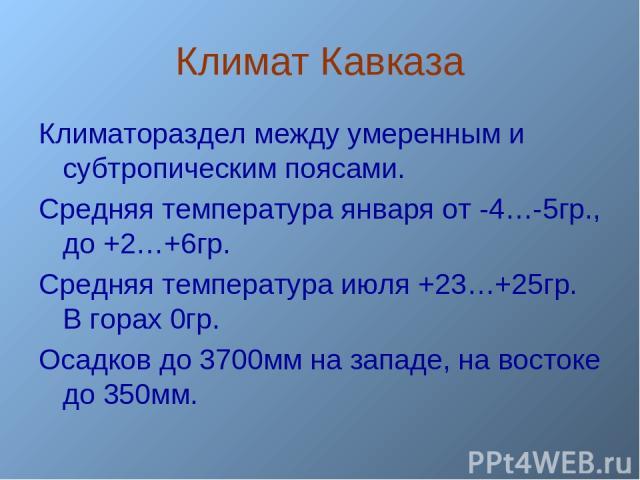 Климат Кавказа Климатораздел между умеренным и субтропическим поясами. Средняя температура января от -4…-5гр., до +2…+6гр. Средняя температура июля +23…+25гр. В горах 0гр. Осадков до 3700мм на западе, на востоке до 350мм.