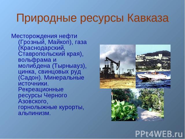 Природные ресурсы Кавказа Месторождения нефти (Грозный, Майкоп), газа (Краснодарский, Ставропольский края), вольфрама и молибдена (Тырныауз), цинка, свинцовых руд (Садон). Минеральные источники. Рекреационные ресурсы Черного Азовского, горнолыжные к…