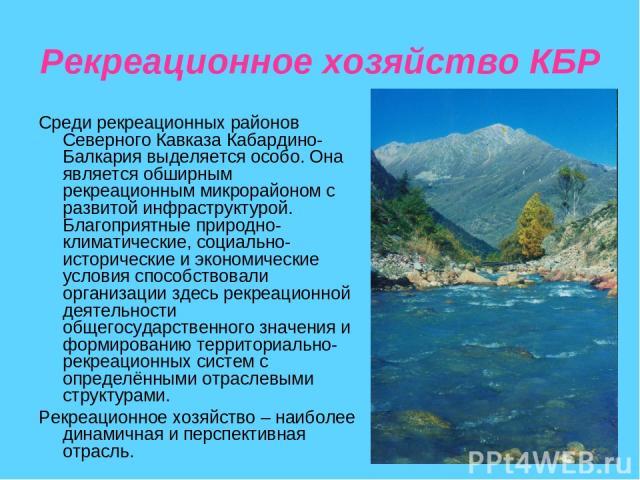 Рекреационное хозяйство КБР Среди рекреационных районов Северного Кавказа Кабардино-Балкария выделяется особо. Она является обширным рекреационным микрорайоном с развитой инфраструктурой. Благоприятные природно-климатические, социально-исторические …