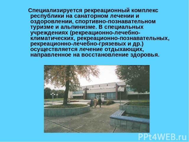 Специализируется рекреационный комплекс республики на санаторном лечении и оздоровлении, спортивно-познавательном туризме и альпинизме. В специальных учреждениях (рекреационно-лечебно-климатических, рекреационно-познавательных, рекреационно-лечебно-…