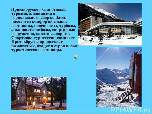 Приэльбрусье – база отдыха, туризма, альпинизма и горнолыжного спорта. Здесь находятся комфортабельные гостиницы, пансионаты, турбазы, альпинистские базы, спортивные сооружения, канатные дороги. Спортивно-туристский комплекс Приэльбрусья продолжает …