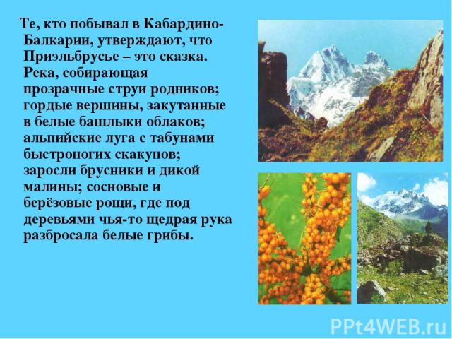 Те, кто побывал в Кабардино-Балкарии, утверждают, что Приэльбрусье – это сказка. Река, собирающая прозрачные струи родников; гордые вершины, закутанные в белые башлыки облаков; альпийские луга с табунами быстроногих скакунов; заросли брусники и дико…
