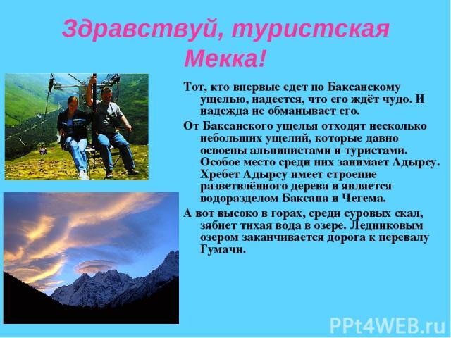 Здравствуй, туристская Мекка! Тот, кто впервые едет по Баксанскому ущелью, надеется, что его ждёт чудо. И надежда не обманывает его. От Баксанского ущелья отходят несколько небольших ущелий, которые давно освоены альпинистами и туристами. Особое мес…
