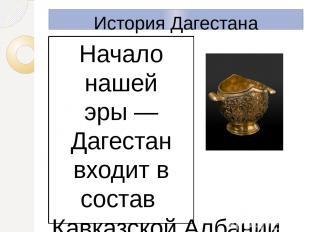 История Дагестана Начало нашей эры— Дагестан входит в состав Кавказской Албании