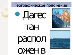 Географическое положение! Дагестан расположен в восточной части Северного Кавказ