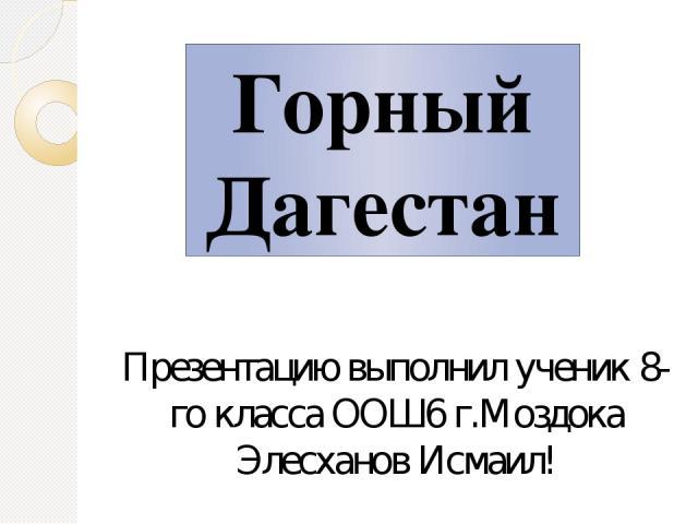 Презентацию выполнил ученик 8-го класса ООШ6 г.Моздока Элесханов Исмаил! Горный Дагестан