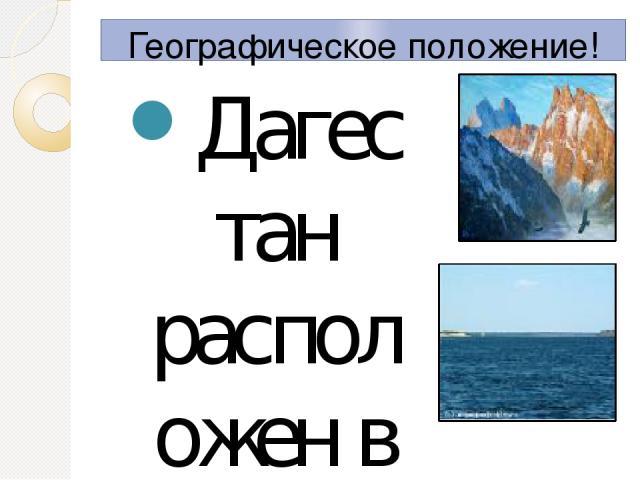 Географическое положение! Дагестан расположен в восточной части Северного Кавказа, состоит из равнинной (на С) и горной (на Ю) частей. На В омывается Каспийским морем, на Ю выходит к государственной границе России с Грузией и Азербайджаном. В Дагест…