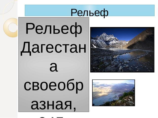 Рельеф Рельеф Дагестана своеобразная, 245-километровая полоса предгорий упирается в поперечные хребты, которые окаймляют огромной дугой Внутренний Дагестан. Две основные реки вырываются из гор— Сулак на севере и Самур на юге. Естественными границам…