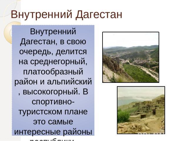 Внутренний Дагестан Внутренний Дагестан, в свою очередь, делится на среднегорный, платообразный район и альпийский, высокогорный. В спортивно-туристском плане это самые интересные районы республики. Горы занимают площадь 25,5 тыс. км², а средняя выс…