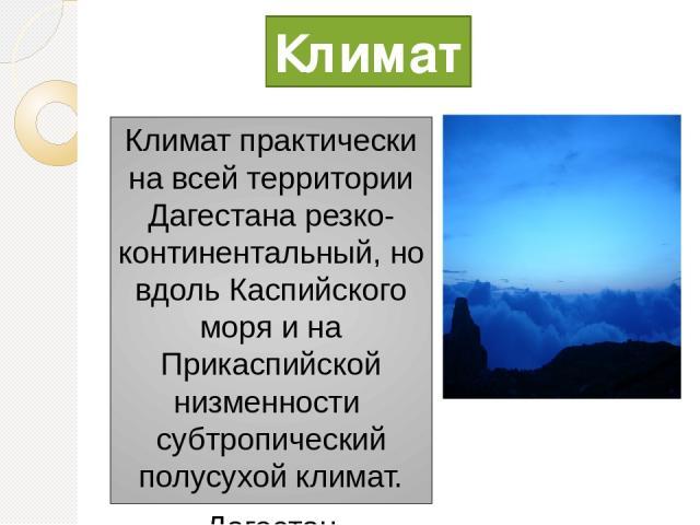 Климат практически на всей территории Дагестана резко-континентальный, но вдоль Каспийского моря и на Прикаспийской низменности субтропический полусухой климат. Дагестан подразделён на три почвенно-климатические зоны: горная— выше 850 (1000) м (пло…