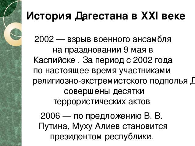2002— взрыв военного ансамбля на праздновании 9 мая в Каспийске . За период с 2002 года по настоящее время участниками религиозно-экстремистского подполья Дагестана совершены десятки террористических актов 2006— по предложению В. В. Путина, Муху А…