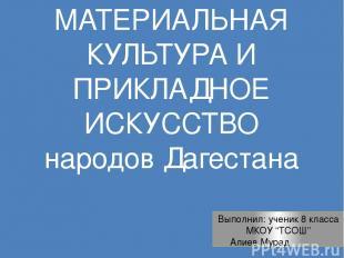 МАТЕРИАЛЬНАЯ КУЛЬТУРА И ПРИКЛАДНОЕ ИСКУССТВО народов Дагестана Выполнил: ученик