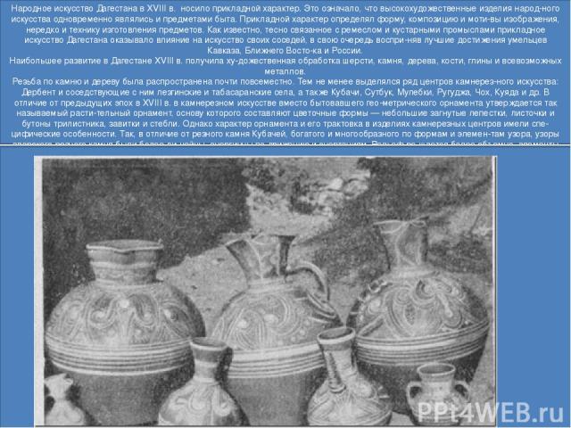 Народное искусство Дагестана в XVIII в. носило прикладной характер. Это означало, что высокохудожественные изделия народ ного искусства одновременно являлись и предметами быта. Прикладной характер определял форму, композицию и моти вы изображения, …