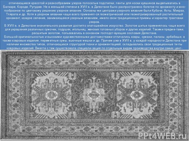 отличающиеся красотой и разнообразием узоров полосатые подстилки, ленты для носки кувшинов выделывались в Балхаре, Короде, Ругудже. Не в меньшей степени в XVIII в. в Дагестане было распространено богатое по орнаменту и мно гообразное по цветовому ре…