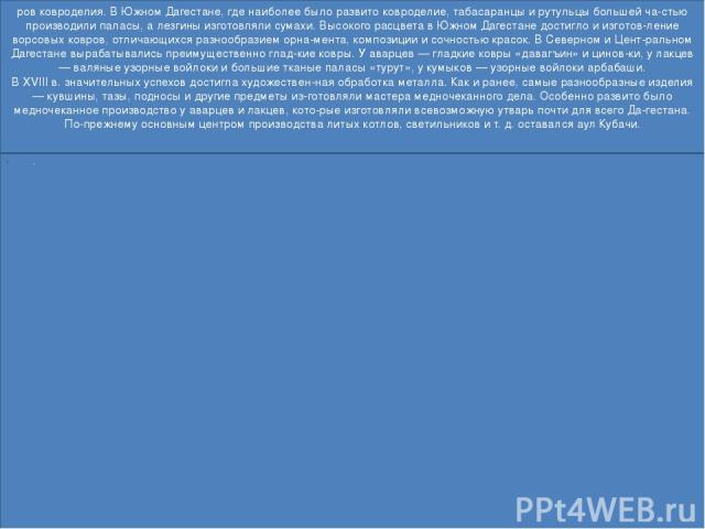 ров ковроделия. В Южном Дагестане, где наиболее было развито ковроделие, табасаранцы и рутульцы большей ча стью производили паласы, а лезгины изготовляли сумахи. Высокого расцвета в Южном Дагестане достигло и изготов ление ворсовых ковров, отличающи…