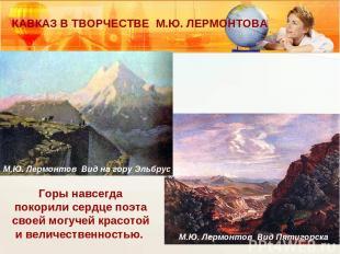 КАВКАЗ В ТВОРЧЕСТВЕ М.Ю. ЛЕРМОНТОВА Горы навсегда покорили сердце поэта своей мо