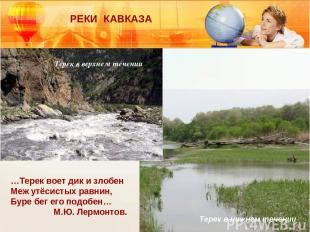 РЕКИ КАВКАЗА Терек в верхнем течении Терек в нижнем течении …Терек воет дик и зл