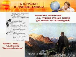 А. С. ПУШКИН О ПРИРОДЕ КАВКАЗА Кавказские впечатления А.С. Пушкина служили темам