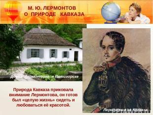 М. Ю. ЛЕРМОНТОВ О ПРИРОДЕ КАВКАЗА Лермонтов на Кавказе Природа Кавказа приковала