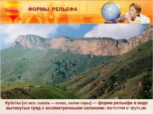 Куэ сты (от исп. cuesta — откос, склон горы) — форма рельефа в виде вытянутых гр