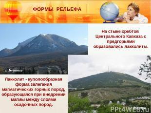 г. Бештау г. Машук Лакколит - куполообразная форма залегания магматических горны
