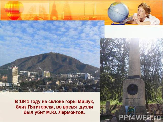 В 1841 году на склоне горы Машук, близ Пятигорска, во время дуэли был убит М.Ю. Лермонтов.