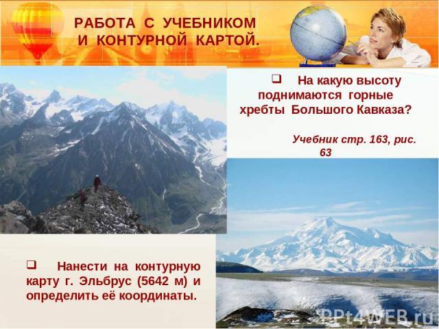 На какую высоту поднимаются горные хребты Большого Кавказа? Учебник стр. 163, рис. 63 Нанести на контурную карту г. Эльбрус (5642 м) и определить её координаты. РАБОТА С УЧЕБНИКОМ И КОНТУРНОЙ КАРТОЙ.