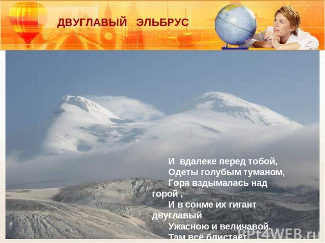 ДВУГЛАВЫЙ ЭЛЬБРУС И вдалеке перед тобой, Одеты голубым туманом, Гора вздымалась над горой , И в сонме их гигант двуглавый Ужасною и величавой. Там всё блистает красотой. В.А. Жуковский.