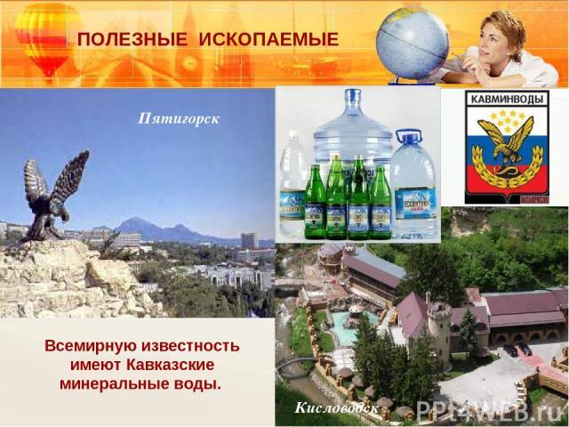 Всемирную известность имеют Кавказские минеральные воды. Пятигорск Кисловодск ПОЛЕЗНЫЕ ИСКОПАЕМЫЕ