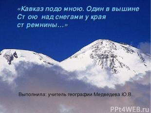 «Кавказ подо мною. Один в вышине Стою над снегами у края стремнины…» Выполнила: