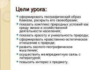 Цели урока: сформировать географический образ Кавказа, раскрыть его своеобразие;