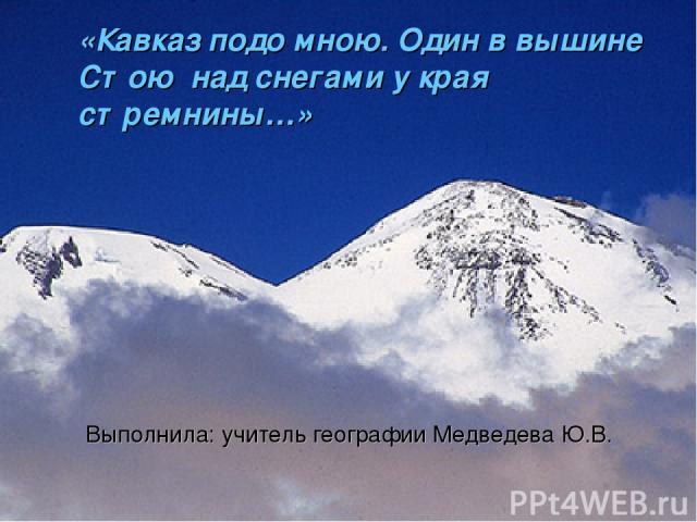 «Кавказ подо мною. Один в вышине Стою над снегами у края стремнины…» Выполнила: учитель географии Медведева Ю.В.