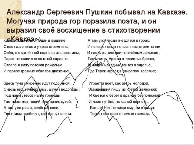 Александр Сергеевич Пушкин побывал на Кавказе. Могучая природа гор поразила поэта, и он выразил своё восхищение в стихотворении «Кавказ»: Кавказ подо мною. Один в вышине А там уж и люди гнездятся в горах, Стою над снегами у края стремнины; И ползают…