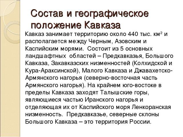 Состав и географическое положение Кавказа Кавказ занимает территорию около 440 тыс. км2 и располагается между Черным, Азовским и Каспийским морями. Состоит из 5 основных ландшафтных областей – Предкавказья, Большого Кавказа, Закавказских низменносте…