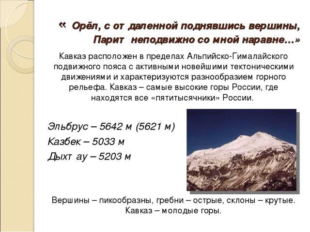 « Орёл, с отдаленной поднявшись вершины, Парит неподвижно со мной наравне…» Кавказ расположен в пределах Альпийско-Гималайского подвижного пояса с активными новейшими тектоническими движениями и характеризуются разнообразием горного рельефа. Кавказ …