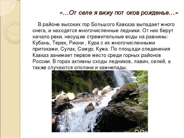«…Отселе я вижу потоков рожденье…» В районе высоких гор Большого Кавказа выпадает много снега, и находятся многочисленные ледники. От них берут начало реки, несущие стремительные воды на равнины: Кубань, Терек, Риони , Кура с их многочисленными прит…