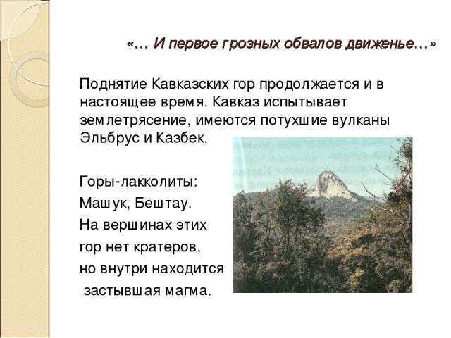 «… И первое грозных обвалов движенье…» Поднятие Кавказских гор продолжается и в настоящее время. Кавказ испытывает землетрясение, имеются потухшие вулканы Эльбрус и Казбек. Горы-лакколиты: Машук, Бештау. На вершинах этих гор нет кратеров, но внутри …