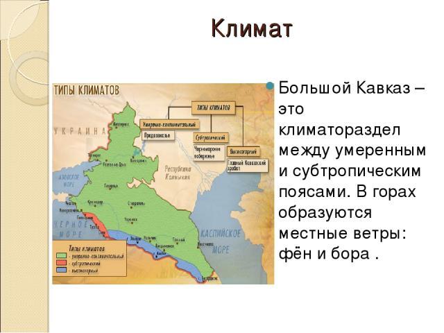 Климат Большой Кавказ – это климатораздел между умеренным и субтропическим поясами. В горах образуются местные ветры: фён и бора .