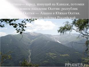 Осетины— народ, живущий на Кавказе, потомки алан, основное население Осетии: рес