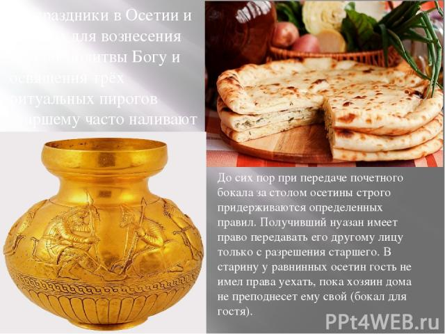 На праздники в Осетии и сегодня для вознесения первой молитвы Богу и освящения трёх ритуальных пирогов старшему часто наливают осетинское пиво в специальный резной деревянный сосуд - «баганыйы къус» До сих пор при передаче почетного бокала за столом…