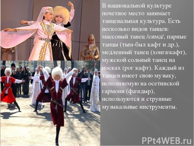 В национальной культуре почетное место занимает танцевальная культура. Есть несколько видов танцев: массовый танец /симд/, парные танцы (тым-был кафт и др.), медленный танец (хонгæкафт), мужской сольный танец на носках (рог кафт). Каждый из танцев и…