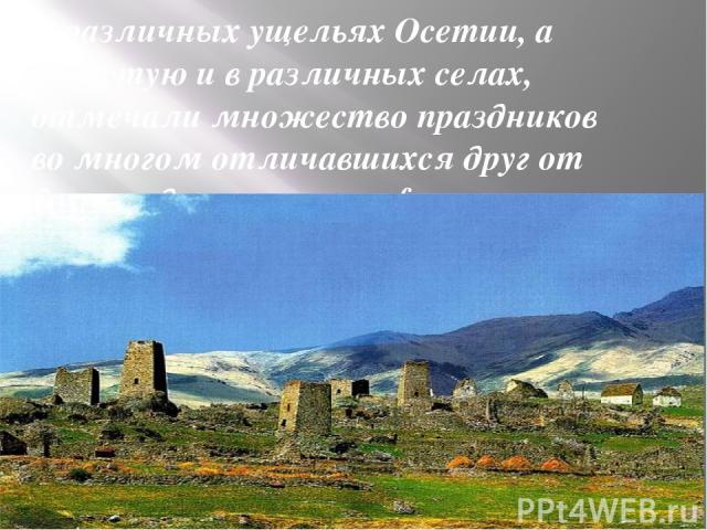 В различных ущельях Осетии, а зачастую и в различных селах, отмечали множество праздников во многом отличавшихся друг от друга содержанием и формами проведения. Всех их описать в данном проекте нет возможности. Поэтому ниже перечисляются праздники, …